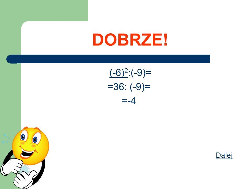 DOBRZE! (-6) 2 :(-9)= =36: (-9)= =-4 Dalej