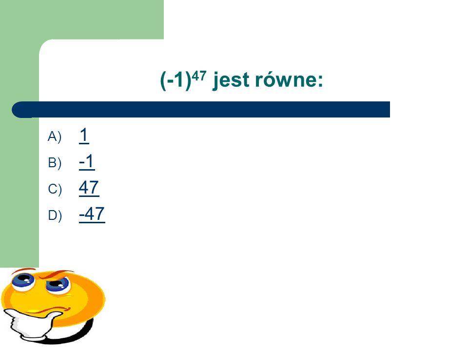(-1) 47 jest równe: A) 1 1 B) -1 C) 47 47 D) -47 -47