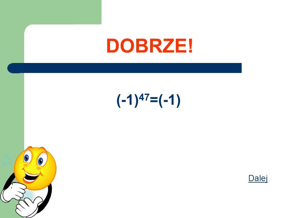 DOBRZE! (-1) 47 =(-1) Dalej