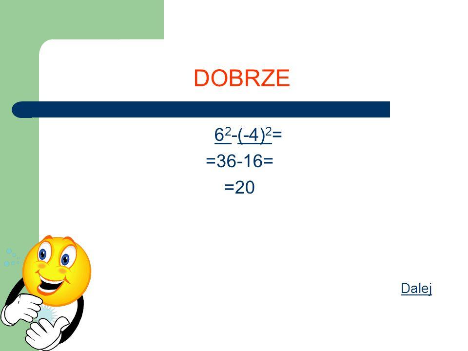 DOBRZE 6 2 -(-4) 2 = =36-16= =20 Dalej