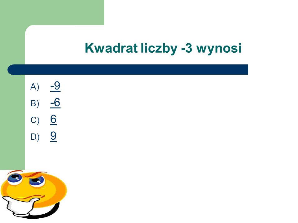 Kwadrat liczby -3 wynosi A) -9 -9 B) -6 -6 C) 6 6 D) 9 9