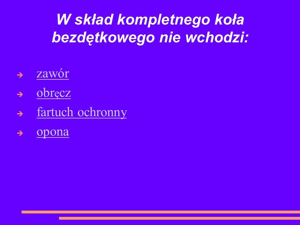 W skład kompletnego koła bezdętkowego nie wchodzi: zawór obr ę cz obr ę cz fartuch ochronny opona