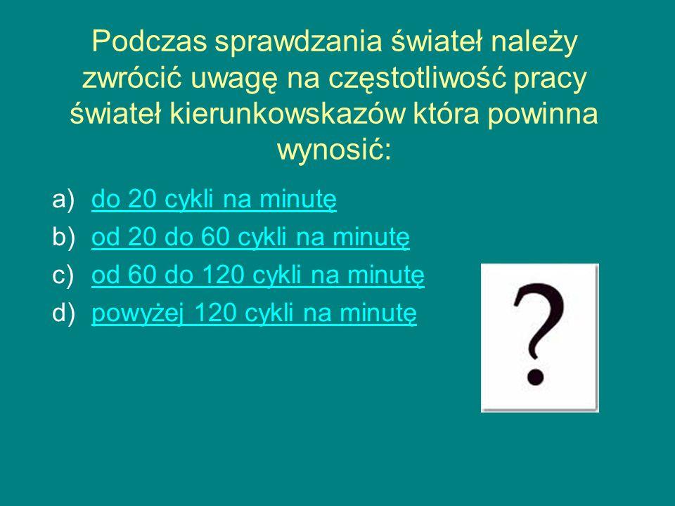 Podczas sprawdzania świateł należy zwrócić uwagę na częstotliwość pracy świateł kierunkowskazów która powinna wynosić: a)do 20 cykli na minutędo 20 cykli na minutę b)od 20 do 60 cykli na minutęod 20 do 60 cykli na minutę c)od 60 do 120 cykli na minutęod 60 do 120 cykli na minutę d)powyżej 120 cykli na minutępowyżej 120 cykli na minutę