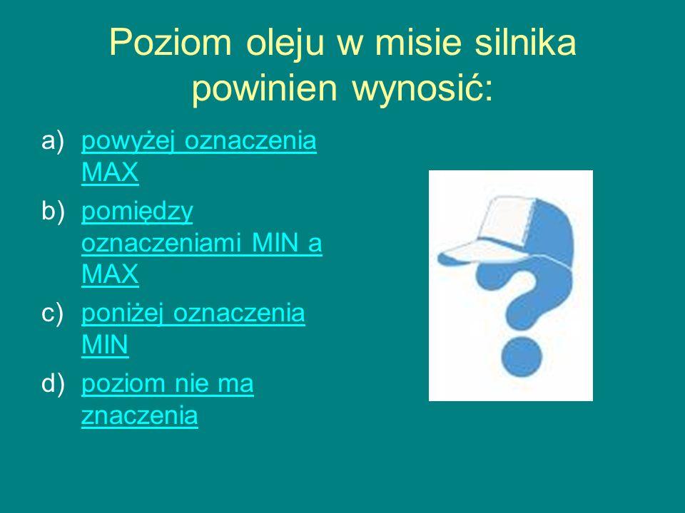 Poziom oleju w misie silnika powinien wynosić: a)powyżej oznaczenia MAXpowyżej oznaczenia MAX b)pomiędzy oznaczeniami MIN a MAXpomiędzy oznaczeniami MIN a MAX c)poniżej oznaczenia MINponiżej oznaczenia MIN d)poziom nie ma znaczeniapoziom nie ma znaczenia