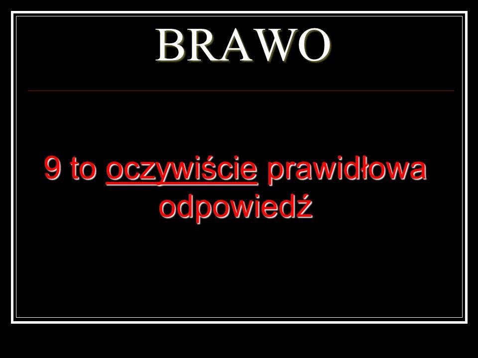 BRAWO 9 to oczywiście prawidłowa odpowiedź