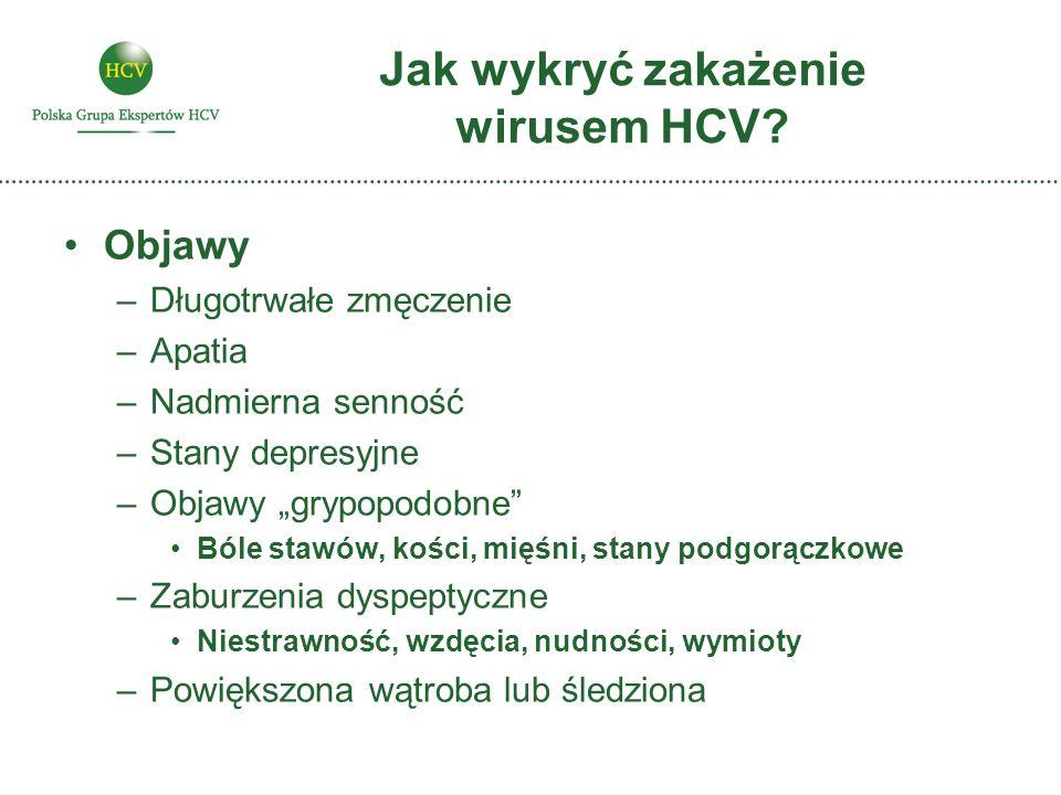 Jak wykryć zakażenie wirusem HCV? Objawy –Długotrwałe zmęczenie –Apatia –Nadmierna senność –Stany depresyjne –Objawy grypopodobne Bóle stawów, kości,