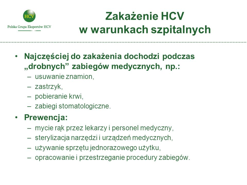 Zakażenie HCV w warunkach szpitalnych Najczęściej do zakażenia dochodzi podczas drobnych zabiegów medycznych, np.: –usuwanie znamion, –zastrzyk, –pobi