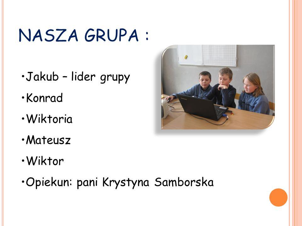 NASZA GRUPA : Jakub – lider grupy Konrad Wiktoria Mateusz Wiktor Opiekun: pani Krystyna Samborska