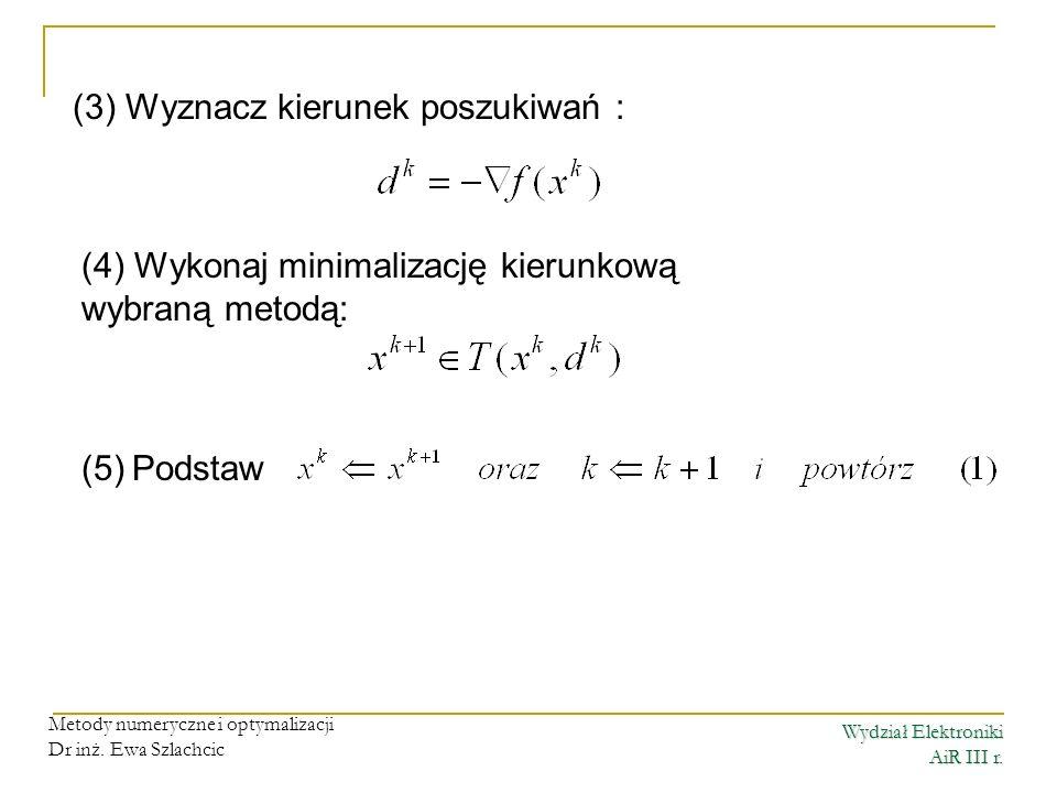 Wydział Elektroniki AiR III r. Metody numeryczne i optymalizacji Dr inż. Ewa Szlachcic (3) Wyznacz kierunek poszukiwań : (4) Wykonaj minimalizację kie
