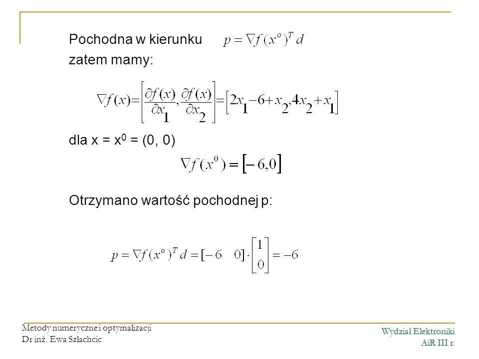 Wydział Elektroniki AiR III r. Metody numeryczne i optymalizacji Dr inż. Ewa Szlachcic Pochodna w kierunku zatem mamy: dla x = x 0 = (0, 0) Otrzymano