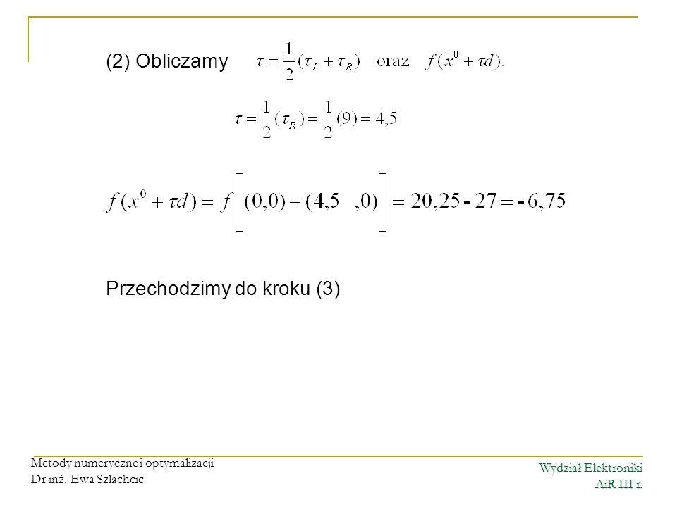 Wydział Elektroniki AiR III r. Metody numeryczne i optymalizacji Dr inż. Ewa Szlachcic (2) Obliczamy Przechodzimy do kroku (3)