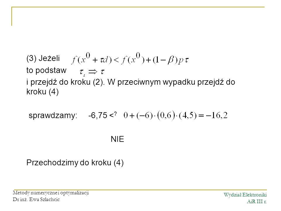 Wydział Elektroniki AiR III r. Metody numeryczne i optymalizacji Dr inż. Ewa Szlachcic (3) Jeżeli to podstaw i przejdź do kroku (2). W przeciwnym wypa