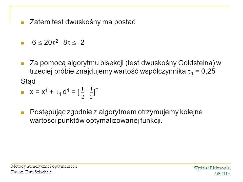 Wydział Elektroniki AiR III r. Metody numeryczne i optymalizacji Dr inż. Ewa Szlachcic Zatem test dwuskośny ma postać -6 20 2 - 8 -2 Za pomocą algoryt