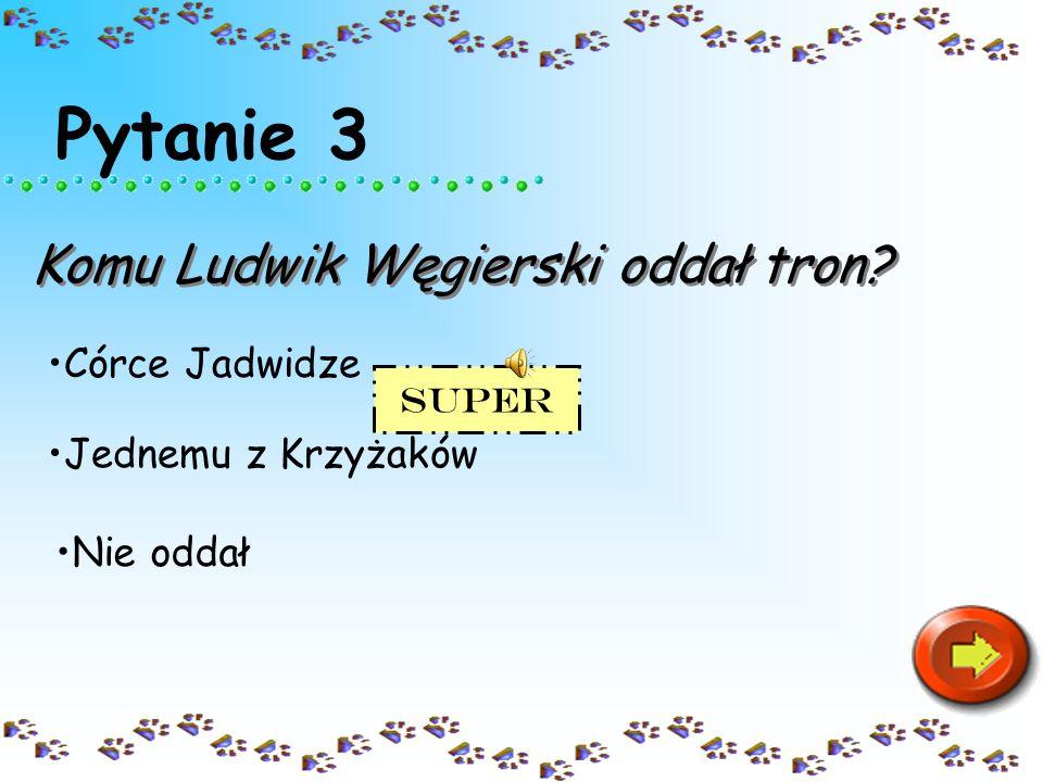 Pytanie 3 Komu Ludwik Węgierski oddał tron? Córce Jadwidze Nie oddał Jednemu z Krzyżaków