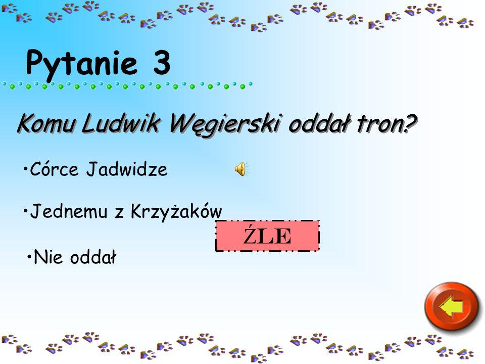 Pytanie 3 Komu Ludwik Węgierski oddał tron? Córce Jadwidze Nie oddał Jednemu z Krzyżaków SUPER SUPEr