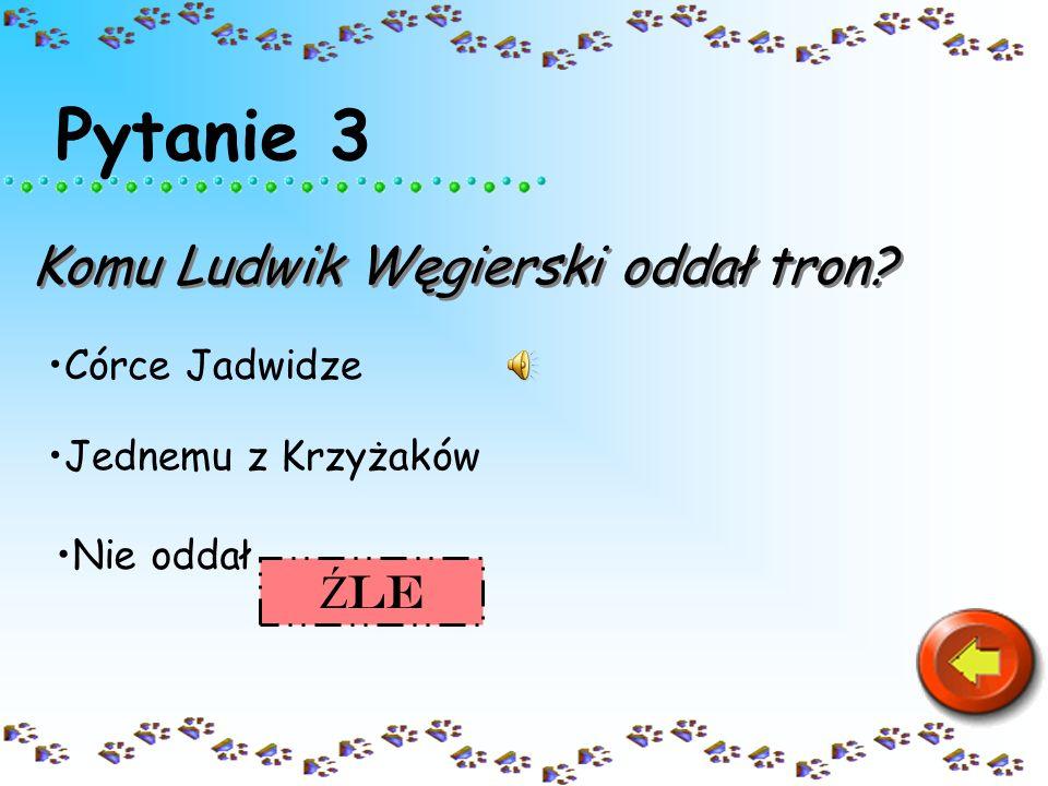 Pytanie 3 Komu Ludwik Węgierski oddał tron? Córce Jadwidze Nie oddał Jednemu z Krzyżaków Ź le