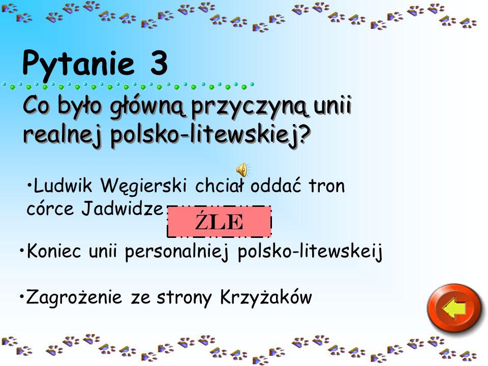 Pytanie 3 Co było główną przyczyną unii realnej polsko-litewskiej? Ludwik Węgierski chciał oddać tron córce JadwidzeLudwik Węgierski chciał oddać tron