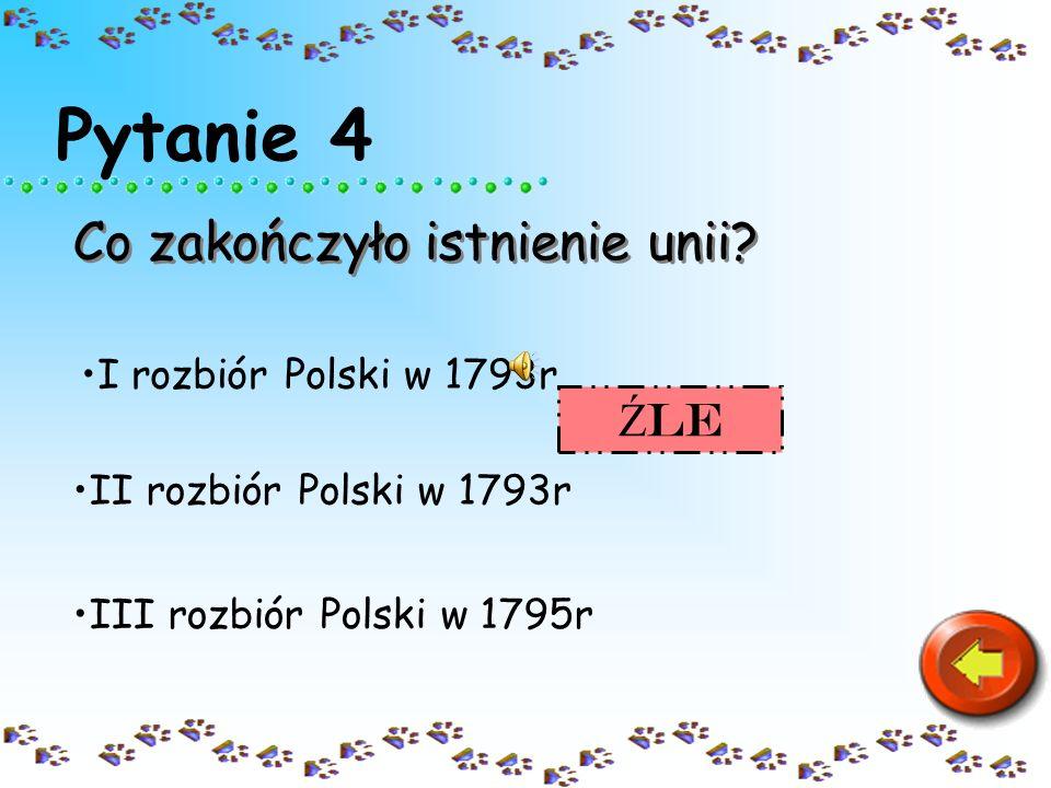 Pytanie 4 Co zakończyło istnienie unii? III rozbiór Polski w 1795r II rozbiór Polski w 1793r I rozbiór Polski w 1793r