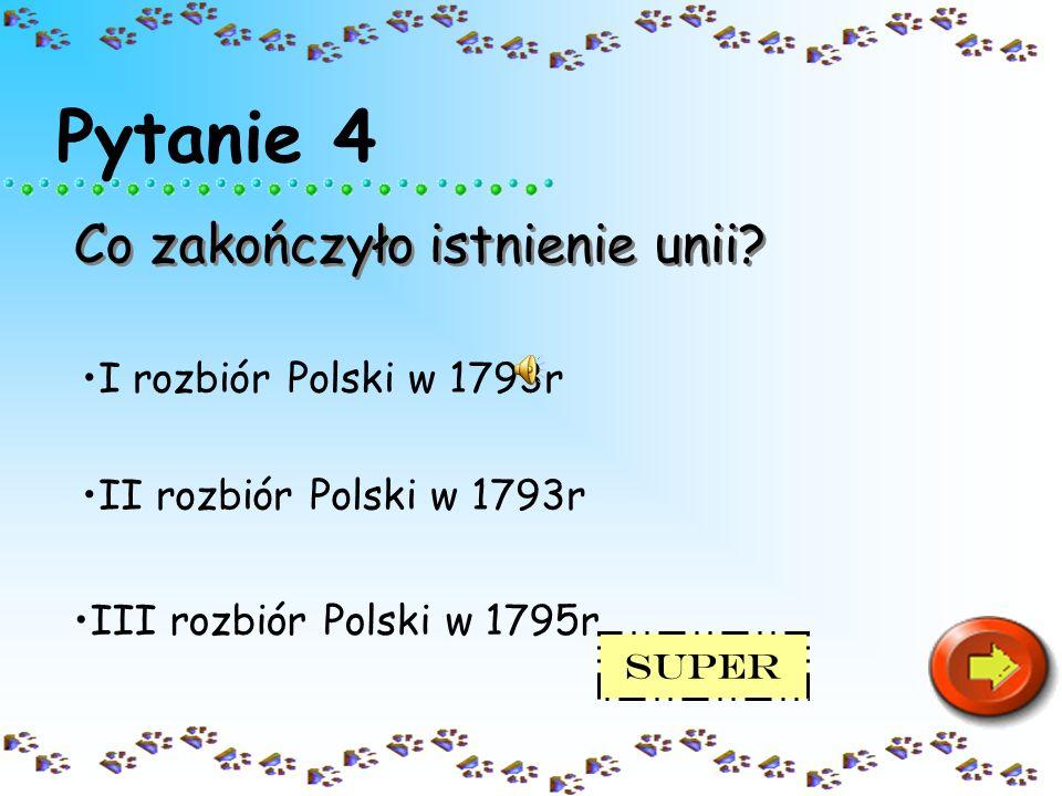Pytanie 4 Co zakończyło istnienie unii? III rozbiór Polski w 1795r II rozbiór Polski w 1793r I rozbiór Polski w 1793r Ź le