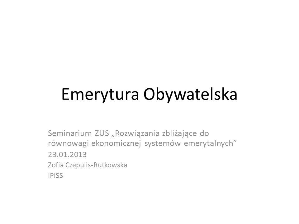 Emerytura Obywatelska Seminarium ZUS Rozwiązania zbliżające do równowagi ekonomicznej systemów emerytalnych 23.01.2013 Zofia Czepulis-Rutkowska IPiSS
