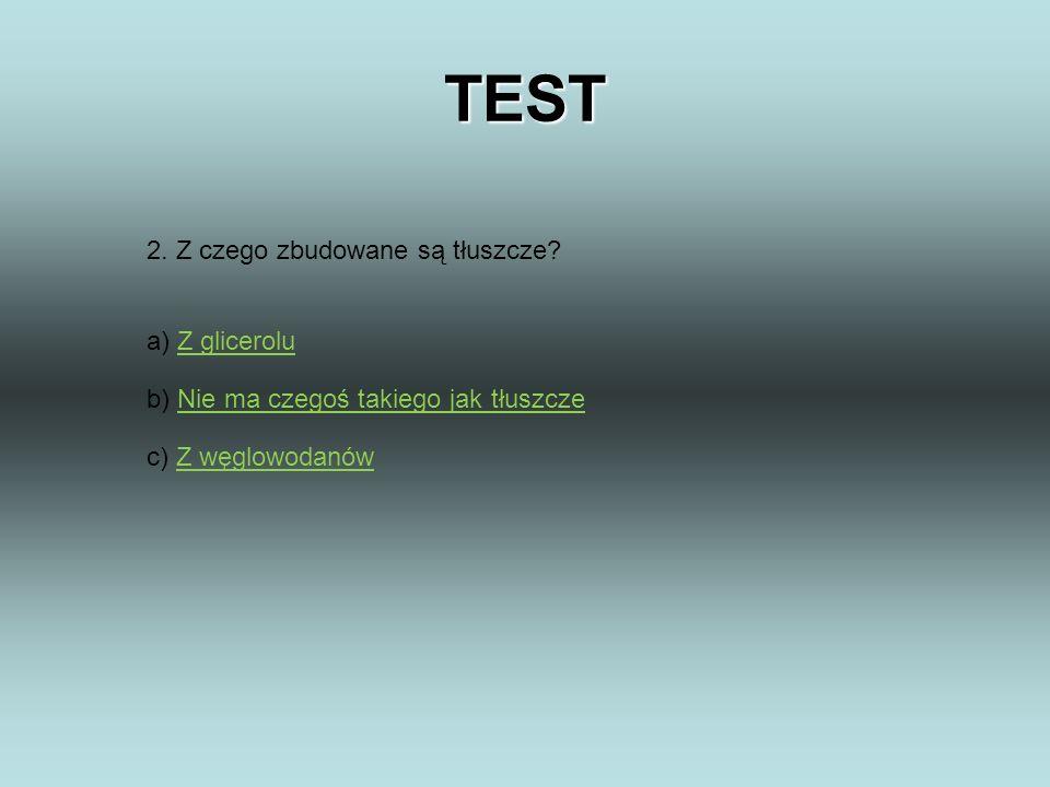 TEST 2. Z czego zbudowane są tłuszcze? a) Z gliceroluZ glicerolu b) Nie ma czegoś takiego jak tłuszczeNie ma czegoś takiego jak tłuszcze c) Z węglowod