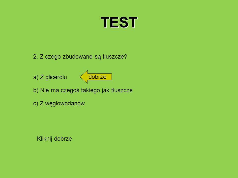 TEST 2. Z czego zbudowane są tłuszcze? a) Z glicerolu b) Nie ma czegoś takiego jak tłuszcze c) Z węglowodanów dobrze Kliknij dobrze