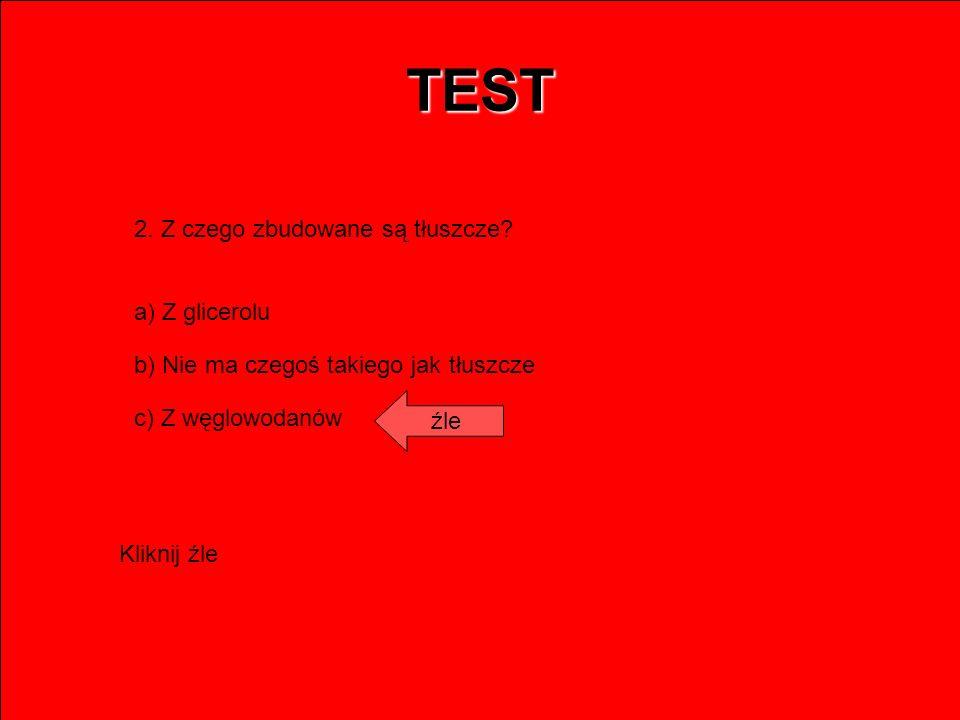 TEST 2. Z czego zbudowane są tłuszcze? a) Z glicerolu b) Nie ma czegoś takiego jak tłuszcze c) Z węglowodanów źle Kliknij źle