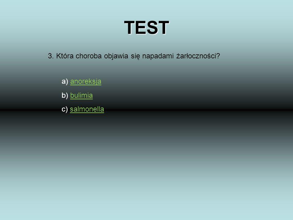 TEST 3. Która choroba objawia się napadami żarłoczności? a) anoreksjaanoreksja b) bulimiabulimia c) salmonellasalmonella