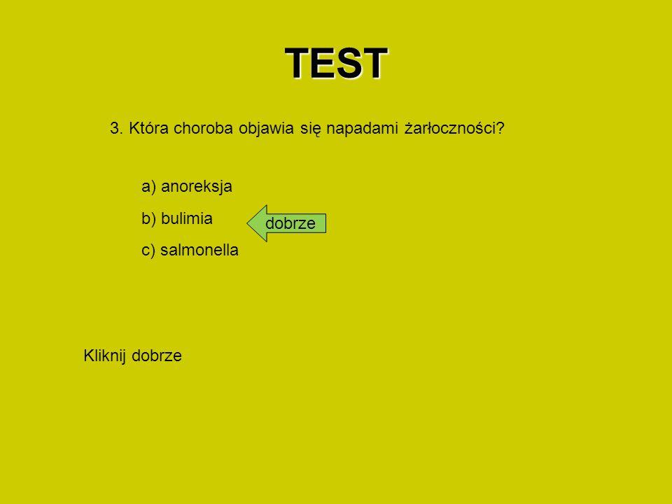 TEST 3. Która choroba objawia się napadami żarłoczności? a) anoreksja b) bulimia c) salmonella dobrze Kliknij dobrze