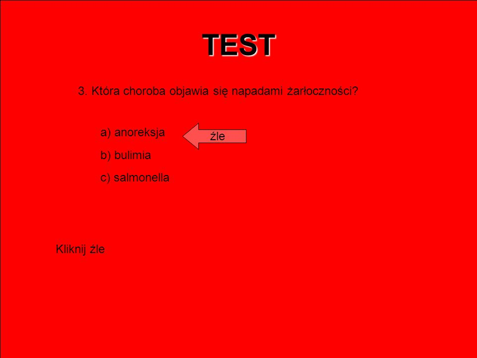 TEST 3. Która choroba objawia się napadami żarłoczności? a) anoreksja b) bulimia c) salmonella źle Kliknij źle