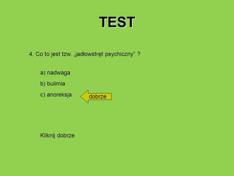 TEST 4. Co to jest tzw. jadłowstręt psychiczny ? a) nadwaga b) bulimia c) anoreksja dobrze Kliknij dobrze