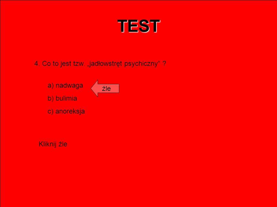 TEST 4. Co to jest tzw. jadłowstręt psychiczny ? a) nadwaga b) bulimia c) anoreksja źle Kliknij źle
