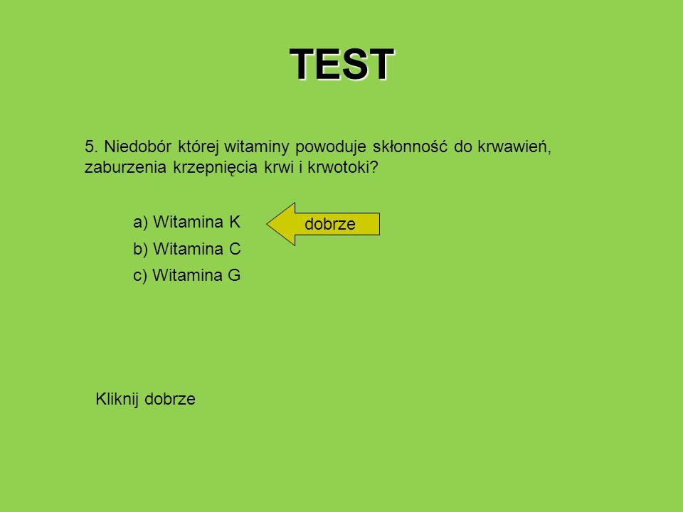 TEST 5. Niedobór której witaminy powoduje skłonność do krwawień, zaburzenia krzepnięcia krwi i krwotoki? a) Witamina K b) Witamina C c) Witamina G dob