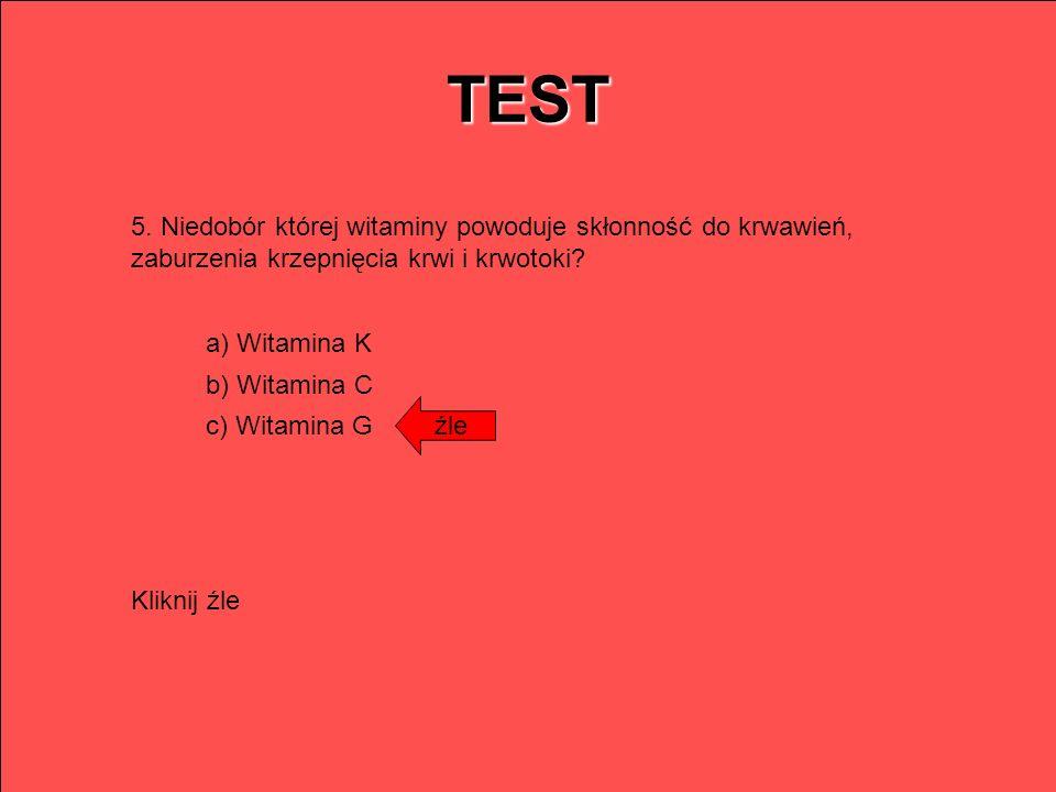 TEST 5. Niedobór której witaminy powoduje skłonność do krwawień, zaburzenia krzepnięcia krwi i krwotoki? a) Witamina K b) Witamina C c) Witamina G źle