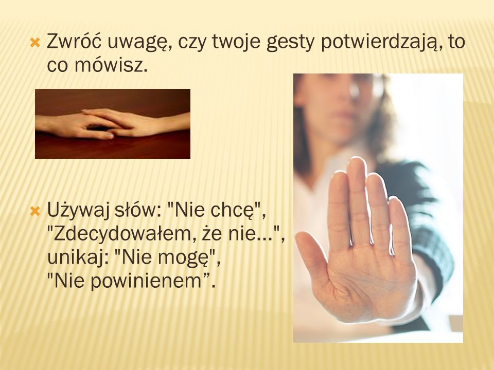 Zwróć uwagę, czy twoje gesty potwierdzają, to co mówisz. Używaj słów: