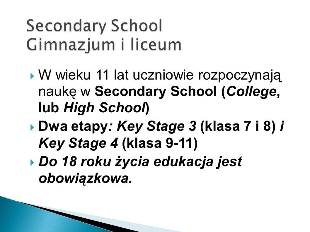 W wieku 11 lat uczniowie rozpoczynają naukę w Secondary School (College, lub High School) Dwa etapy: Key Stage 3 (klasa 7 i 8) i Key Stage 4 (klasa 9-11) Do 18 roku życia edukacja jest obowiązkowa.