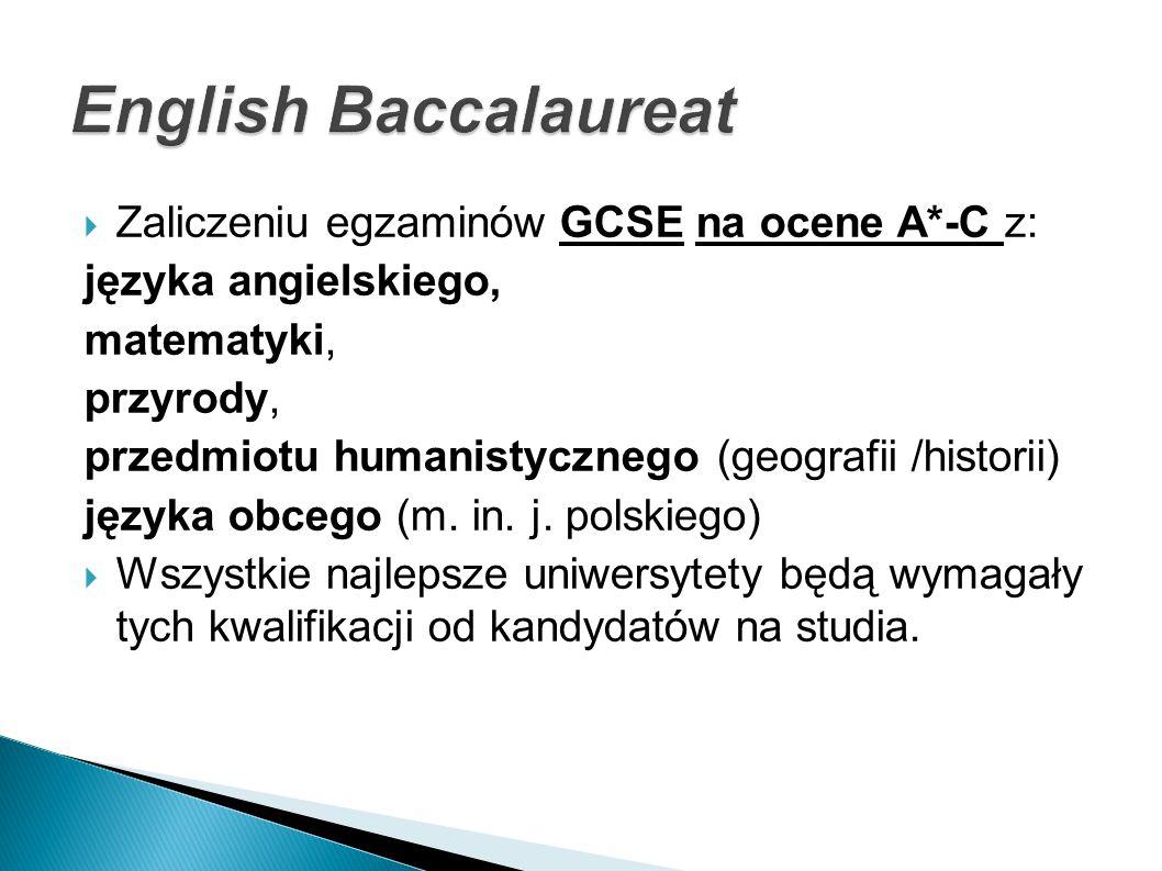 Zaliczeniu egzaminów GCSE na ocene A*-C z: języka angielskiego, matematyki, przyrody, przedmiotu humanistycznego (geografii /historii) języka obcego (m.