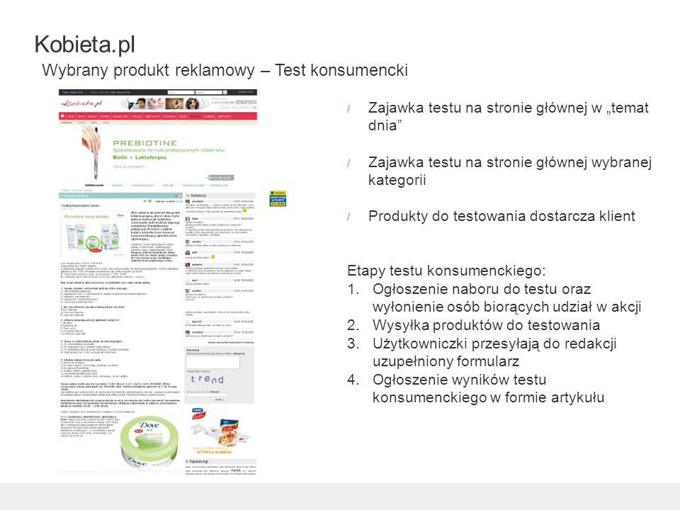 / Zajawka testu na stronie głównej w temat dnia / Zajawka testu na stronie głównej wybranej kategorii / Produkty do testowania dostarcza klient Etapy testu konsumenckiego: 1.Ogłoszenie naboru do testu oraz wyłonienie osób biorących udział w akcji 2.Wysyłka produktów do testowania 3.Użytkowniczki przesyłają do redakcji uzupełniony formularz 4.Ogłoszenie wyników testu konsumenckiego w formie artykułu Kobieta.pl Wybrany produkt reklamowy – Test konsumencki