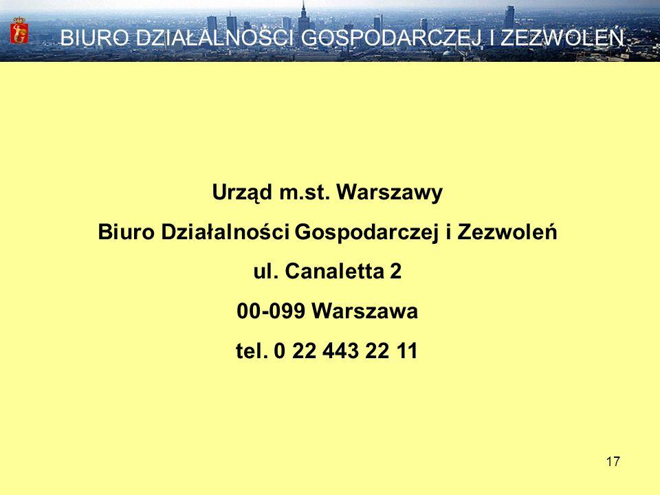 17 Urząd m.st. Warszawy Biuro Działalności Gospodarczej i Zezwoleń ul. Canaletta 2 00-099 Warszawa tel. 0 22 443 22 11 BIURO DZIAŁALNOŚCI GOSPODARCZEJ