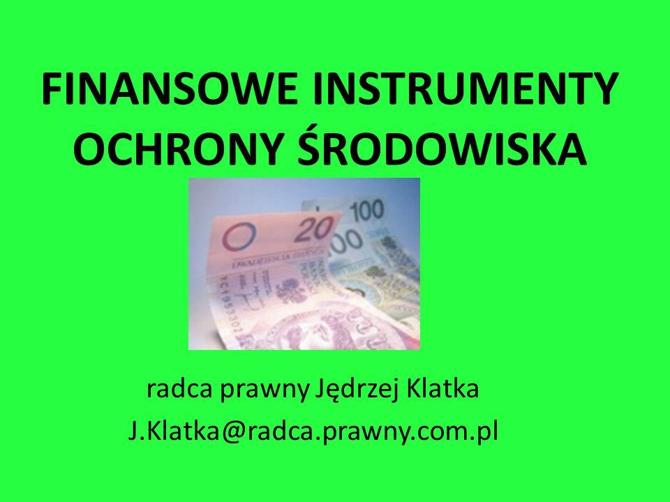 FINANSOWE INSTRUMENTY OCHRONY ŚRODOWISKA radca prawny Jędrzej Klatka J.Klatka@radca.prawny.com.pl