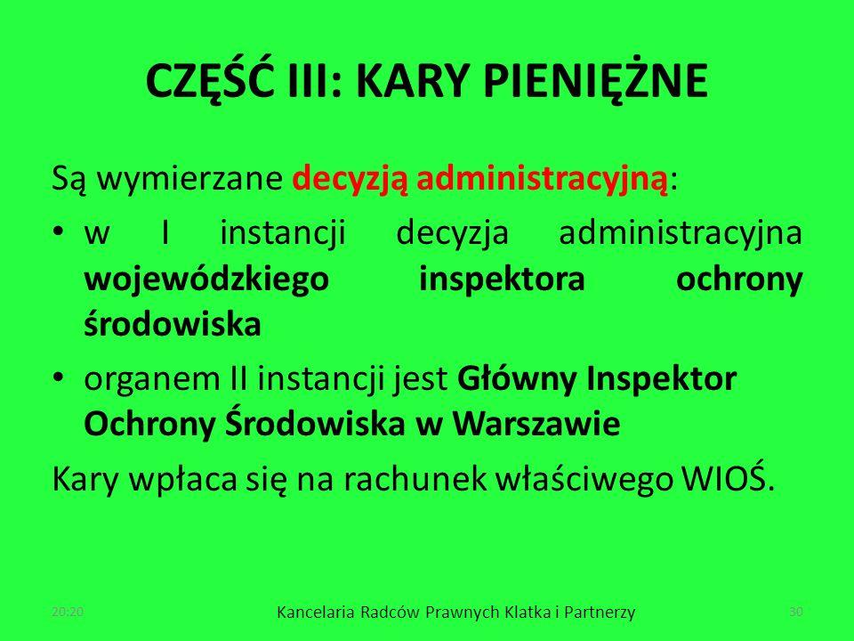 CZĘŚĆ III: KARY PIENIĘŻNE Są wymierzane decyzją administracyjną: w I instancji decyzja administracyjna wojewódzkiego inspektora ochrony środowiska organem II instancji jest Główny Inspektor Ochrony Środowiska w Warszawie Kary wpłaca się na rachunek właściwego WIOŚ.