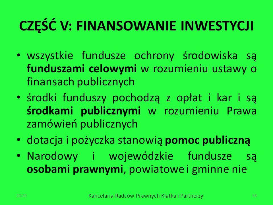 CZĘŚĆ V: FINANSOWANIE INWESTYCJI wszystkie fundusze ochrony środowiska są funduszami celowymi w rozumieniu ustawy o finansach publicznych środki funduszy pochodzą z opłat i kar i są środkami publicznymi w rozumieniu Prawa zamówień publicznych dotacja i pożyczka stanowią pomoc publiczną Narodowy i wojewódzkie fundusze są osobami prawnymi, powiatowe i gminne nie 20:22 Kancelaria Radców Prawnych Klatka i Partnerzy 58