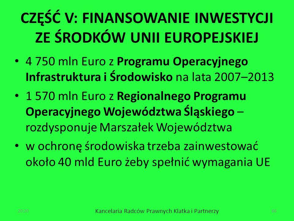 CZĘŚĆ V: FINANSOWANIE INWESTYCJI ZE ŚRODKÓW UNII EUROPEJSKIEJ 4 750 mln Euro z Programu Operacyjnego Infrastruktura i Środowisko na lata 2007–2013 1 570 mln Euro z Regionalnego Programu Operacyjnego Województwa Śląskiego – rozdysponuje Marszałek Województwa w ochronę środowiska trzeba zainwestować około 40 mld Euro żeby spełnić wymagania UE 20:22 Kancelaria Radców Prawnych Klatka i Partnerzy 66