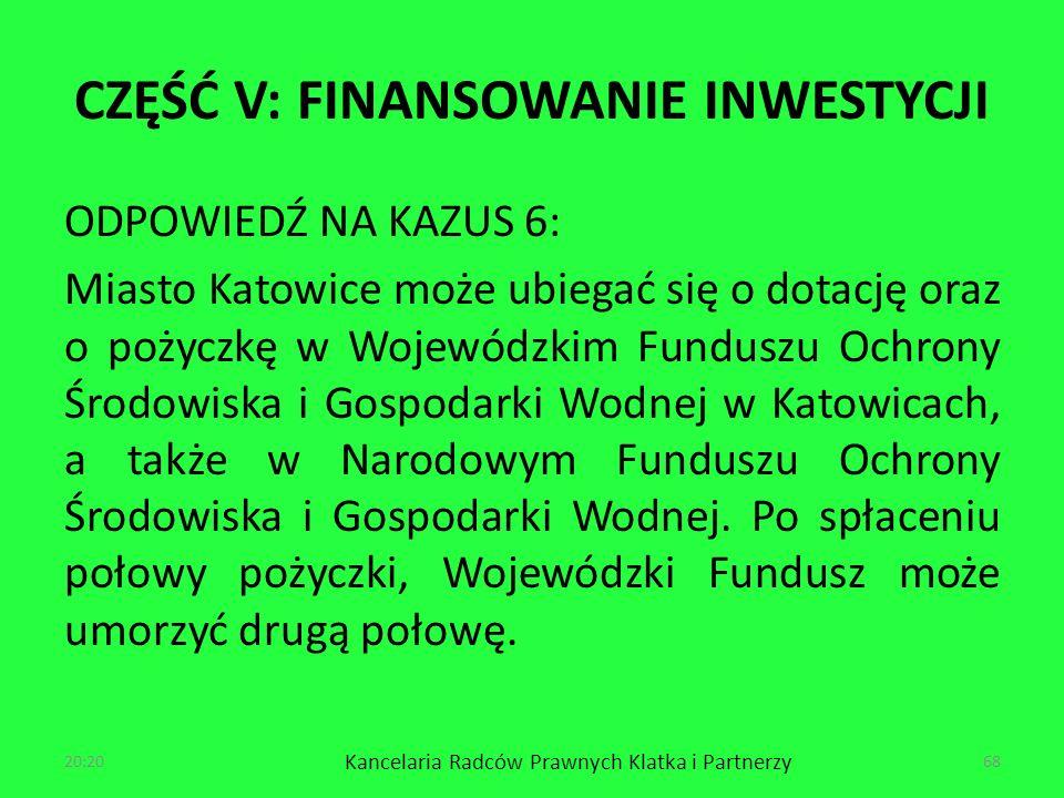 CZĘŚĆ V: FINANSOWANIE INWESTYCJI ODPOWIEDŹ NA KAZUS 6: Miasto Katowice może ubiegać się o dotację oraz o pożyczkę w Wojewódzkim Funduszu Ochrony Środowiska i Gospodarki Wodnej w Katowicach, a także w Narodowym Funduszu Ochrony Środowiska i Gospodarki Wodnej.