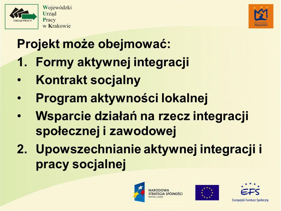 Projekt może obejmować: 1.Formy aktywnej integracji Kontrakt socjalny Program aktywności lokalnej Wsparcie działań na rzecz integracji społecznej i za