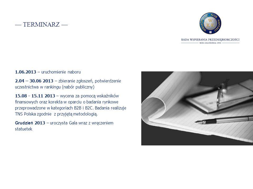 TERMINARZ 1.06.2013 – uruchomienie naboru 2.04 – 30.06 2013 – zbieranie zgłoszeń, potwierdzenie uczestnictwa w rankingu (nabór publiczny) 15.08 - 15.11 2013 – wycena za pomocą wskaźników finansowych oraz korekta w oparciu o badania rynkowe przeprowadzone w kategoriach B2B i B2C.