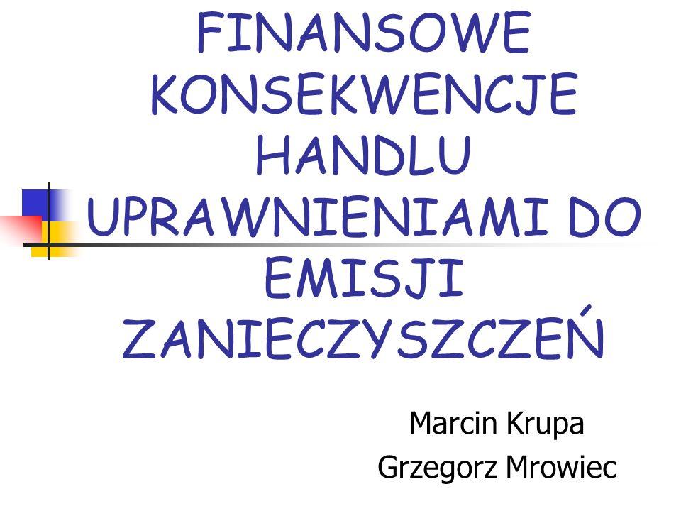 FINANSOWE KONSEKWENCJE HANDLU UPRAWNIENIAMI DO EMISJI ZANIECZYSZCZEŃ Marcin Krupa Grzegorz Mrowiec