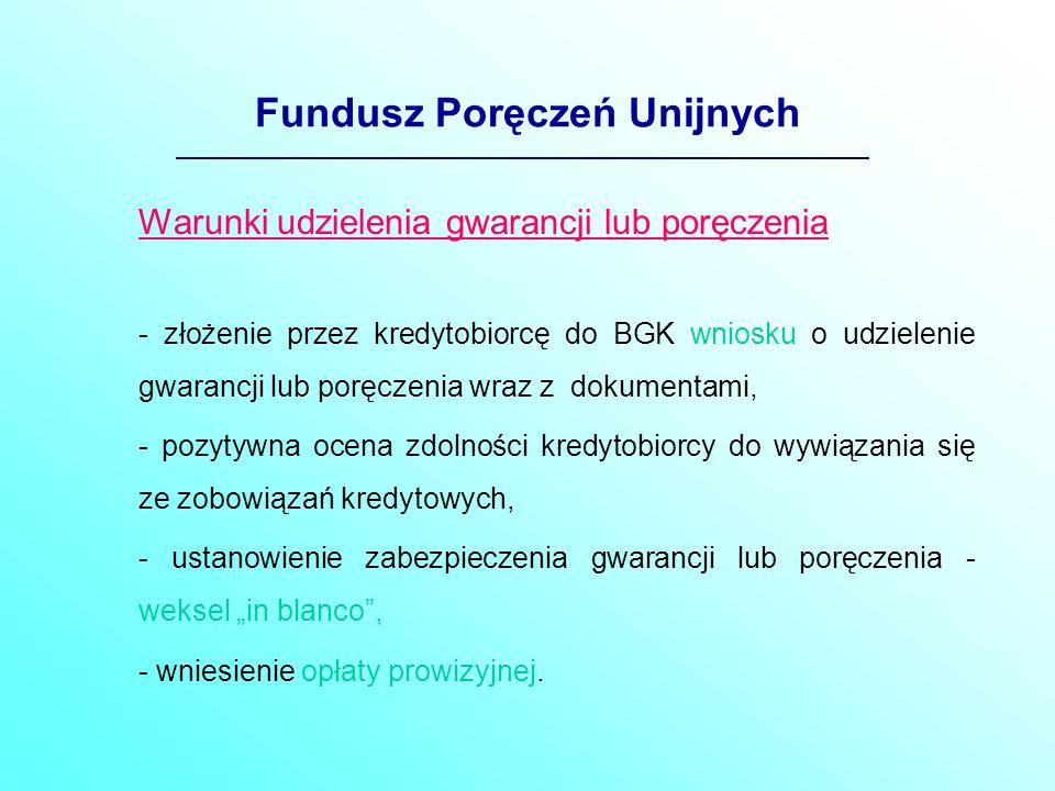 Fundusz Poręczeń Unijnych Warunki udzielenia gwarancji lub poręczenia - złożenie przez kredytobiorcę do BGK wniosku o udzielenie gwarancji lub poręczenia wraz z dokumentami, - pozytywna ocena zdolności kredytobiorcy do wywiązania się ze zobowiązań kredytowych, - ustanowienie zabezpieczenia gwarancji lub poręczenia - weksel in blanco, - wniesienie opłaty prowizyjnej.