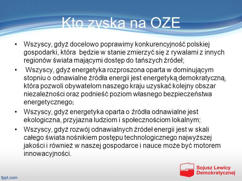 Kto zyska na OZE Wszyscy, gdyż rozwój OZE pozwoli na ogromne rozbudowanie frontu inwestycyjnego, przyczyni się do aktywizacji krajowego przemysłu w skali ogólnopolskiej i skali lokalnej, pozwoli na uruchomienie kapitałów inwestycyjnych na poziomie kilkudziesięciu, a w perspektywie do 50 roku kilkuset miliardów złotych, przykłady: beneficjentami będą w szczególności tysiące małych i średnich polskich przedsiębiorstw, setki dużych polskich firm, ośrodki naukowe, rolnicy, właściciele gruntów, samorządy, gminy, Budowa lądowej energetyki wiatrowej oraz rozpoczęcie budowy morskiej energetyki wiatrowej, pozwoli na utworzenie w Polsce tylko do 2021 r.
