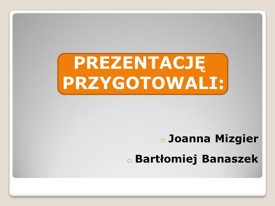 PREZENTACJĘ PRZYGOTOWALI: o Joanna Mizgier o Bartłomiej Banaszek